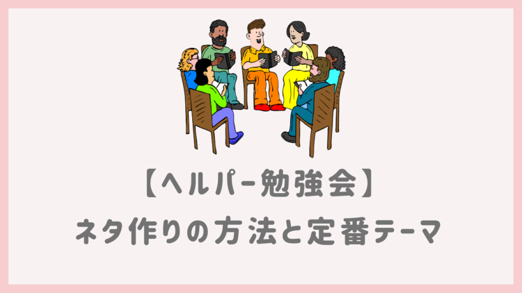 ヘルパー勉強会のネタ作り方法